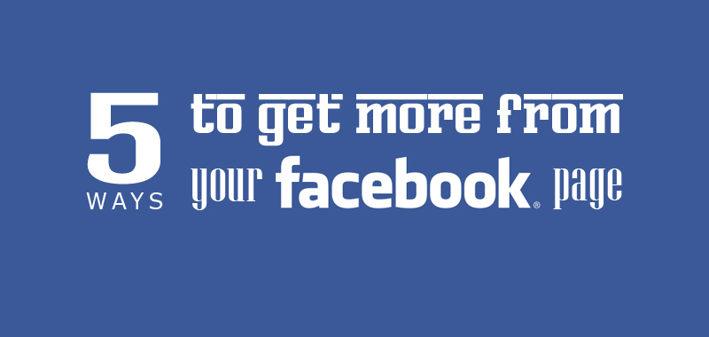 5 ways to get more from your Facebook page